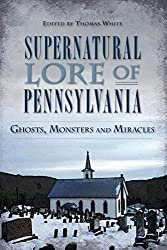 Supernatural Lore of Pennsylvania:: Ghosts, Monsters and Miracles (American Legends)