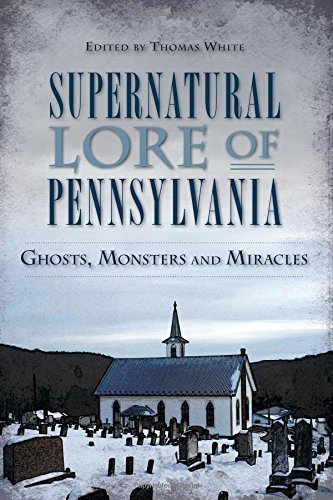 Supernatural Lore of Pennsylvania: Ghosts, Monsters and Miracles (American Legends) ebook