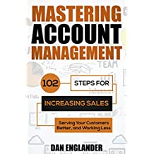 Mastering Account Management: 102 Steps for Increasing Sales, Serving Your Customers Better, and Working Less