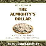 In Pursuit of the Almighty's Dollar: A History of Money and American Protestantism | James Hudnut-Beumler