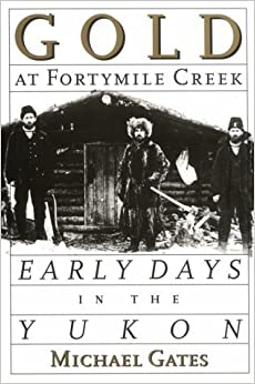 Gold at Fortymile Creek: Early Days in the Yukon January 1, 1995