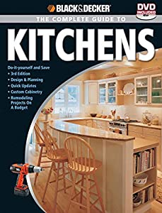 Black & Decker The Complete Guide to Kitchens: *Do-it-yourself and Save *Third Edition *Design & Planning *Quick Updates *Custom Cabinetry *Remode (Black & Decker Complete Guide)