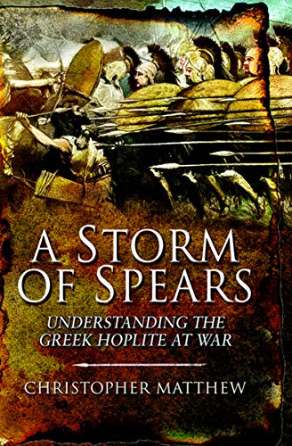 A Storm of Spears: Understanding the Greek Hoplite at War ()