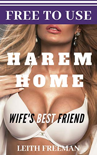 Free To Use Home Harem: Wife's Best Friend: Interracial, BBC, BMWW, Lesbian (FreeUse Home Book 4)