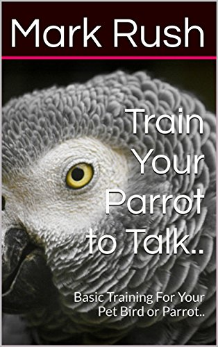 Train Your Parrot to Talk..: Basic Training For Your Pet Bird or Parrot..