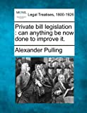 Private bill legislation : can anything be now done to improve It, Alexander Pulling, 124001113X