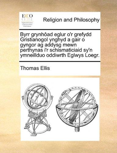 Download Byrr grynhôad eglur o'r grefydd Gristianogol ynghyd a gair o gyngor ag addysg mewn perthynas i'r schismaticiaid sy'n ymneillduo oddiwrth Eglwys Loegr. (Welsh Edition) pdf