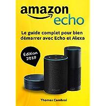 Amazon Echo : Le guide complet pour bien démarrer avec Echo et Alexa - Édition 2019 (French Edition)