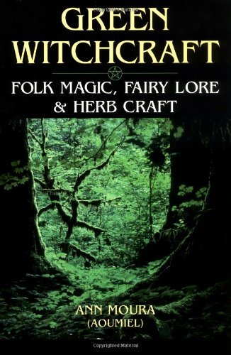 Green Witchcraft: Folk Magic, Fairy Lore and Herb Craft by Ann Moura (26-Jul-1996) Paperback ebook
