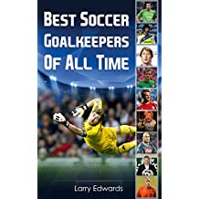 Best Soccer Goalkeepers Of All Time. Easy to read children soccer books with great graphics. All you need to know about the best soccer goalies in history. (Sport Soccer IQ book for Kids)