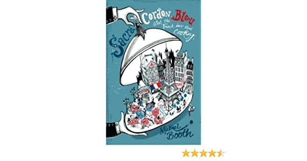Sacre Cordon Bleu: What the French Know about Cooking by Booth, Michael (2008) Paperback: Amazon.com: Books