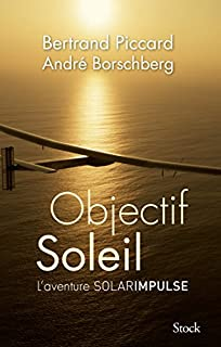 Objectif Soleil : l'aventure Solar Impulse, Piccard, Bertrand