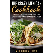 Mexican: Crazy Mexican Recipes Cookbook: 31 Famous, Dreamingly Delicious, Easy, Mexican Meals Made In A Flash (mexican, mexican recipes, mexican recipes cookbook)