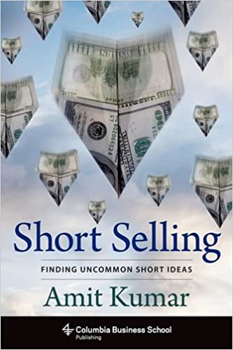 Short Selling Finding Uncommon Short Ideas Columbia Business School Publishing Amit Kumar  Amazon Com Books