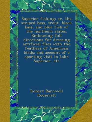 Read Online Superior fishing; or, the striped bass, trout, black bass, and blue-fish of the northern states. Embracing full directions for dressing artificial ... of a sporting visit to Lake Superior, etc PDF