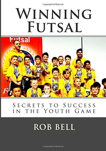 Winning Futsal: Secrets to Success in the Youth Game (Volume 1)