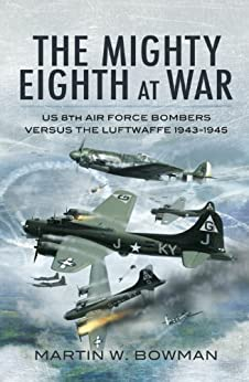The Mighty Eighth at War: USAAF 8th Air Force Bombers Versus the Luftwaffe 1943-1945 by [Bowman, Martin]