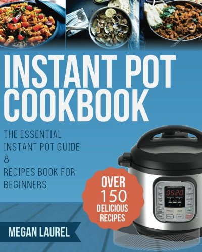 Instant Pot Cookbook: The Essential Instant Pot Guide & Recipes Book for Beginners - Over 150 Delicious Recipes for you Instant Pot or Pressure Cooker (Electric Pressure Cooker Cookbook)