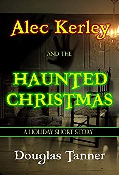 Alec Kerley and the Haunted Christmas (Alec Kerley and the Monster Hunters Book 4) by [Tanner, Douglas]