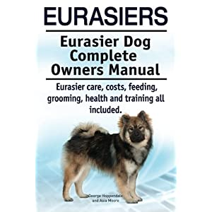 Eurasiers. Eurasier Dog Complete Owners Manual. Eurasier care, costs, feeding, grooming, health and training all included. 40