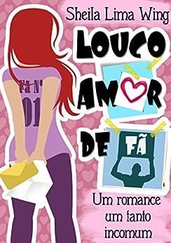 Louco Amor de Fã: Um romance um tanto incomum por [Lima Wing, Sheila]