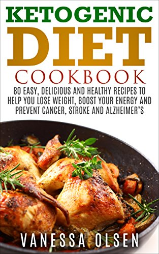 Ketogenic Diet Cookbook: 80 Easy, Delicious, and Healthy Recipes to Help You Lose Weight, Boost Your Energy, and Prevent Cancer, Stroke and Alzheimer`s