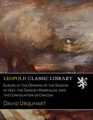 Download Europe at the Opening of the Session of 1847, the Spanish Marriages, and the Confiscation of Cracow ebook
