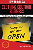 img - for How To Build A Clothing Boutique Business: The Only Book You Need To Launch, Grow & Succeed book / textbook / text book