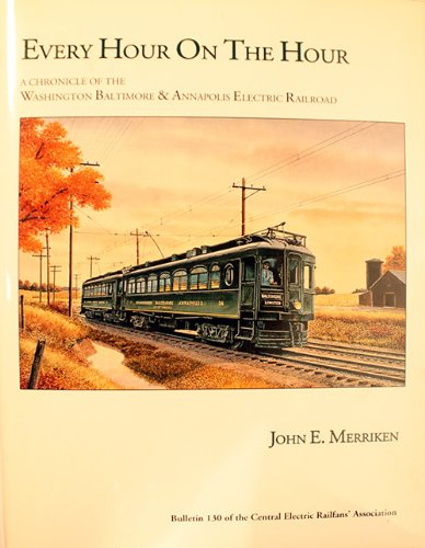 Every Hour on the Hour: A Chronicle of the Washington, Baltimore and Annapolis Electric Railroad (Bulletin of the Central Electric Railfans Association, No. 130)