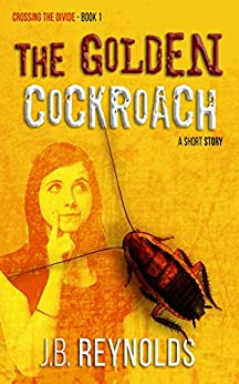 The Golden Cockroach: A Short Story (Crossing The Divide Short Story Series Book 1) by [Reynolds, J.B.]