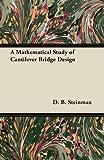 A Mathematical Study of Cantilever Bridge Design, D. B. Steinman, 1447444876