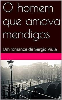 O homem que amava mendigos: Um romance de Sergio Viula por [Viula, Sergio]