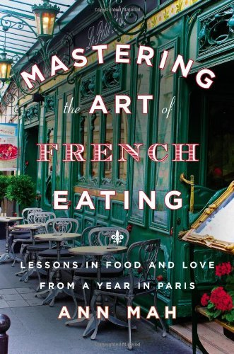 By Ann Mah - Mastering the Art of French Eating: Lessons in Food and Love from a Year in Paris (9.1.2013)