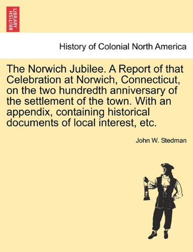 Download The Norwich Jubilee. A Report of that Celebration at Norwich, Connecticut, on the two hundredth anniversary of the settlement of the town. With an ... historical documents of local interest, etc. pdf