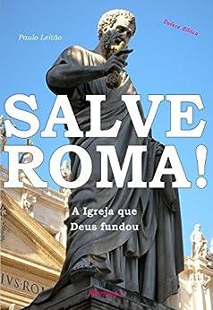 Salve Roma!: A Igreja que Deus fundou (Defesa Bíblica