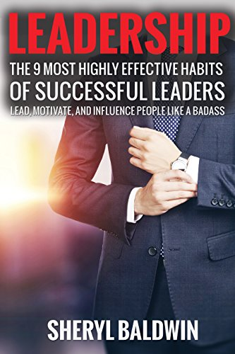 Leadership: The 9 Most Highly Effective Habits of Successful Leaders: Lead, Motivate, and Influence People Like A Badass (Effective Communication, Leadership ... Delegation, Management, Influence, Inspire)