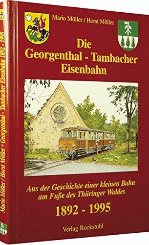 Die Georgenthal - Tambacher Eisenbahn 1892-1995. Aus der Geschichte einer kleinen Bahn am Fuße des Thüringer Waldes.