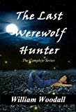 Front cover for the book The Last Werewolf Hunter: The Complete Series by William Woodall
