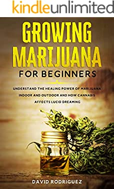 Growing Marijuana for Beginners: Understand the Healing Power of Marijuana Indoor and Outdoor and How Cannabis Affects Lucid Dreaming