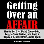 Getting Over an Affair: How to Get Over Being Cheated On, Forgive Your Partner, and Have a Happy & Healthy Relationship Again | Barbara Giovanini