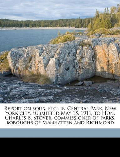 Download Report on soils, etc., in Central Park, New York city, submitted May 15, 1911, to Hon. Charles B. Stover, commissioner of parks, boroughs of Manhatten and Richmond ebook