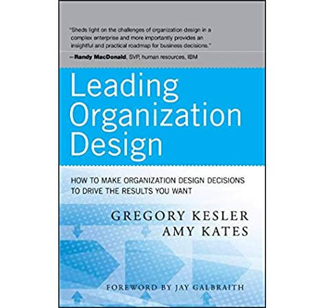 Amazon Com Leading Organization Design How To Make Organization Design Decisions To Drive The Results You Want 9780470589595 Kesler Gregory Kates Amy Books