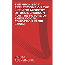 THE ARCHITECT :  REFLECTIONS ON THE LIFE AND MINISTRY OF   BASIL JACKSON FOR THE FUTURE OF THEOLOGICAL EDUCATION IN SRI LANKA