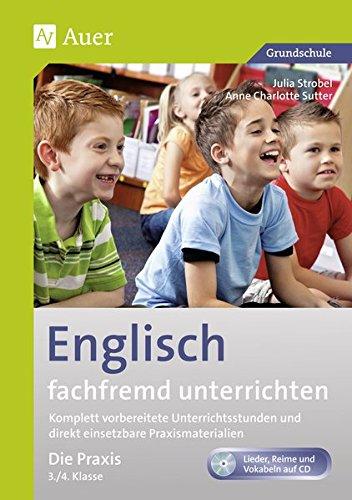 Englisch fachfremd unterrichten - Die Praxis 3+4: Komplett vorbereitete Unterrichtsstunden und direkt einsetzbare Praxismaterialien (3. und 4. Klasse) (Fachfremd unterrichten Grundschule)