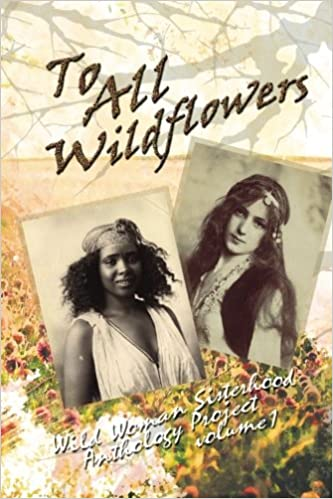 To All Wildflowers: Wild Woman Sisterhood Anthology I: The Wild