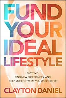 Fund Your Ideal Lifestyle: Buy time, Find new experiences, and Keep more of what you worked for by [Daniel, Clayton]