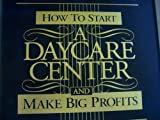 img - for How to Start a Daycare Center and Make Big Profits book / textbook / text book