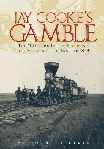 Jay Cooke's Gamble: The Northern Pacific Railroad, the Sioux, and the Panic of 1873