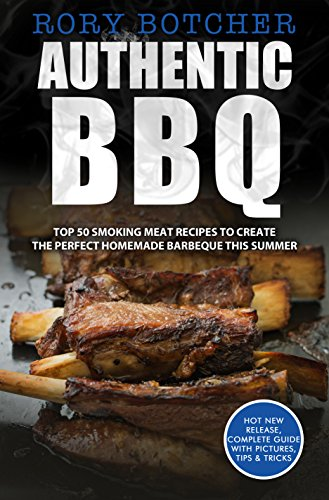 Authentic BBQ: Top 50 Smoking Meat Recipes To Create The Perfect Homemade Barbeque This Summer (Rory's Meat Kitchen) by [Botcher, Rory]