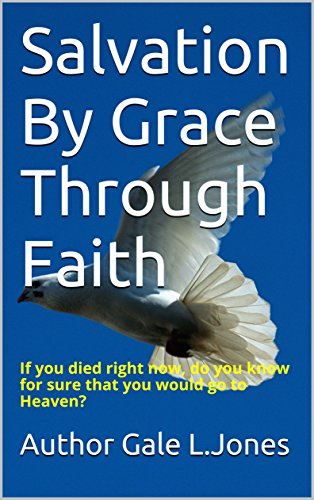 Salvation By Grace Through Faith: If you died right now, do you know for sure that you would go to Heaven?